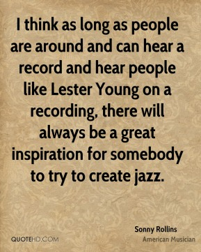 I think as long as people are around and can hear a record and hear people like Lester Young on a recording, there will always be a great inspiration for somebody to try to create jazz.