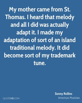 Sonny Rollins - My mother came from St. Thomas. I heard that melody and all I did was actually adapt it. I made my adaptation of sort of an island traditional melody. It did become sort of my trademark tune.