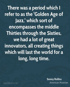 Sonny Rollins - There was a period which I refer to as the 'Golden Age of Jazz,' which sort of encompasses the middle Thirties through the Sixties, we had a lot of great innovators, all creating things which will last the world for a long, long time.
