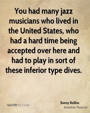 You had many jazz musicians who lived in the United States, who had a hard time being accepted over here and had to play in sort of these inferior type dives.