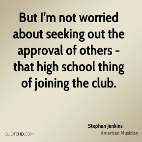 Stephan Jenkins - But I'm not worried about seeking out the approval of others - that high school thing of joining the club.