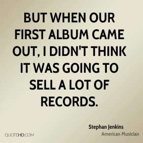 But when our first album came out, I didn't think it was going to sell a lot of records.