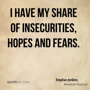 I have my share of insecurities, hopes and fears.