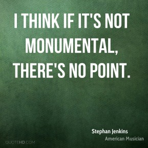 I think if it's not monumental, there's no point.