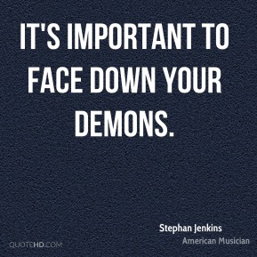 It's important to face down your demons.