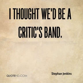 Stephan Jenkins  - I thought we'd be a critic's band.