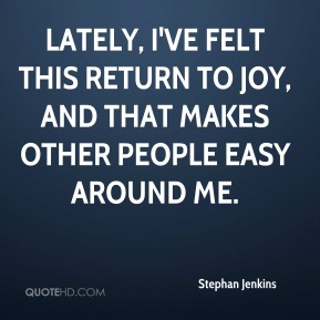 Stephan Jenkins  - Lately, I've felt this return to joy, and that makes other people easy around me.