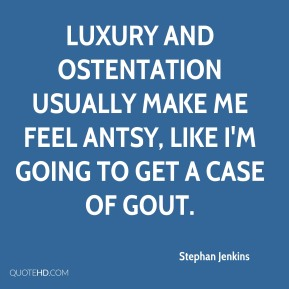 Stephan Jenkins  - Luxury and ostentation usually make me feel antsy, like I'm going to get a case of gout.