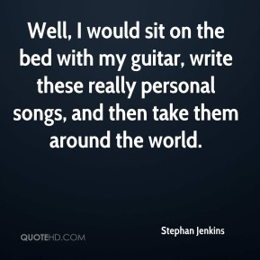 Stephan Jenkins  - Well, I would sit on the bed with my guitar, write these really personal songs, and then take them around the world.