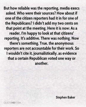 But how reliable was the reporting, media execs asked. Who were their sources? How about if one of the citizen reporters had it in for one of the Republicans? I didn't add my two cents on that point at the meeting. Here it is now: As a reader, I'm happy to look at that citizens' reporting. It's additive. There was nothing. Now there's something. True, the anonymous reporters are not accountable for their work. So I wouldn't cite it, journalistically, as evidence that a certain Republican voted one way or another.