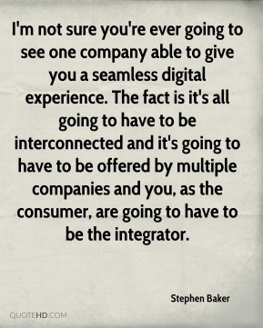 I'm not sure you're ever going to see one company able to give you a seamless digital experience. The fact is it's all going to have to be interconnected and it's going to have to be offered by multiple companies and you, as the consumer, are going to have to be the integrator.