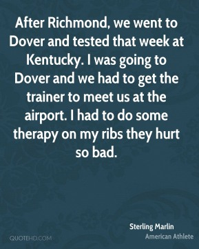 Sterling Marlin - After Richmond, we went to Dover and tested that week at Kentucky. I was going to Dover and we had to get the trainer to meet us at the airport. I had to do some therapy on my ribs they hurt so bad.