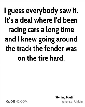 I guess everybody saw it. It's a deal where I'd been racing cars a long time and I knew going around the track the fender was on the tire hard.