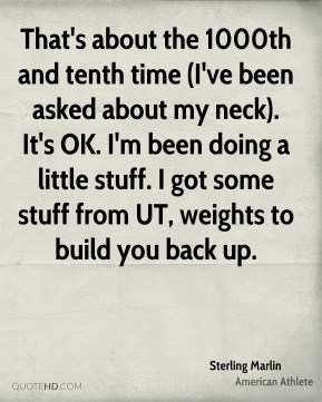 That's about the 1000th and tenth time (I've been asked about my neck). It's OK. I'm been doing a little stuff. I got some stuff from UT, weights to build you back up.