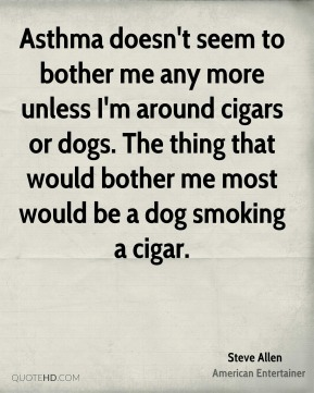 Steve Allen - Asthma doesn't seem to bother me any more unless I'm around cigars or dogs. The thing that would bother me most would be a dog smoking a cigar.