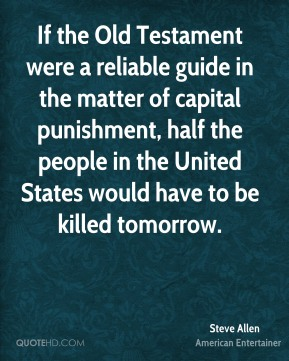 Steve Allen - If the Old Testament were a reliable guide in the matter of capital punishment, half the people in the United States would have to be killed tomorrow.
