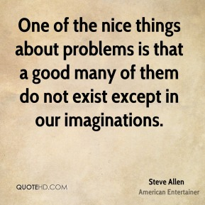Steve Allen - One of the nice things about problems is that a good many of them do not exist except in our imaginations.
