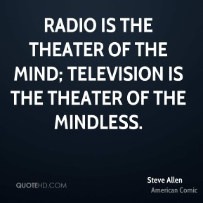 Radio is the theater of the mind; television is the theater of the mindless.