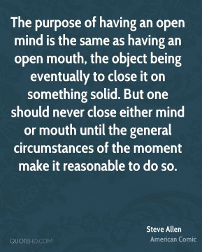 Steve Allen  - The purpose of having an open mind is the same as having an open mouth, the object being eventually to close it on something solid. But one should never close either mind or mouth until the general circumstances of the moment make it reasonable to do so.