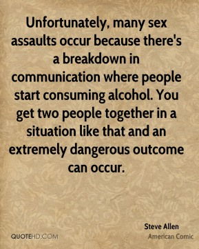 Unfortunately, many sex assaults occur because there's a breakdown in communication where people start consuming alcohol. You get two people together in a situation like that and an extremely dangerous outcome can occur.