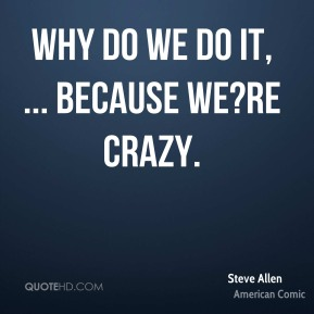 Why do we do it, ... Because we?re crazy.