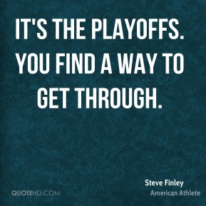 It's the playoffs. You find a way to get through.