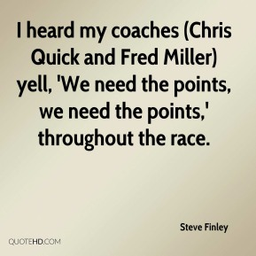 Steve Finley  - I heard my coaches (Chris Quick and Fred Miller) yell, 'We need the points, we need the points,' throughout the race.
