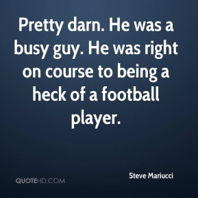 Steve Mariucci  - Pretty darn. He was a busy guy. He was right on course to being a heck of a football player.