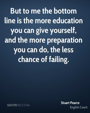 But to me the bottom line is the more education you can give yourself, and the more preparation you can do, the less chance of failing.
