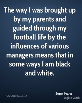 The way I was brought up by my parents and guided through my football life by the influences of various managers means that in some ways I am black and white.