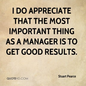 I do appreciate that the most important thing as a manager is to get good results.