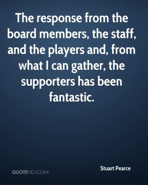 Stuart Pearce  - The response from the board members, the staff, and the players and, from what I can gather, the supporters has been fantastic.