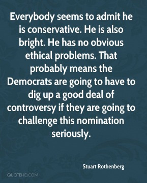 Stuart Rothenberg  - Everybody seems to admit he is conservative. He is also bright. He has no obvious ethical problems. That probably means the Democrats are going to have to dig up a good deal of controversy if they are going to challenge this nomination seriously.