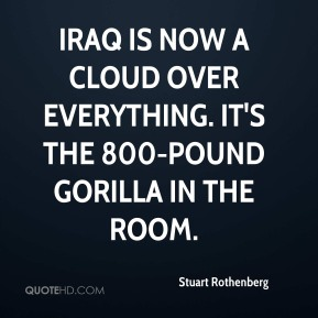 Stuart Rothenberg  - Iraq is now a cloud over everything. It's the 800-pound gorilla in the room.