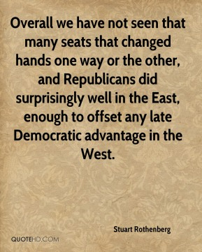 Stuart Rothenberg  - Overall we have not seen that many seats that changed hands one way or the other, and Republicans did surprisingly well in the East, enough to offset any late Democratic advantage in the West.