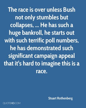 Stuart Rothenberg  - The race is over unless Bush not only stumbles but collapses, ... He has such a huge bankroll, he starts out with such terrific poll numbers, he has demonstrated such significant campaign appeal that it's hard to imagine this is a race.