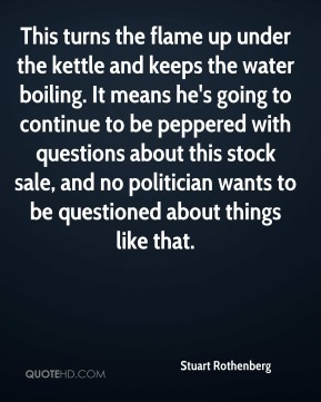 Stuart Rothenberg  - This turns the flame up under the kettle and keeps the water boiling. It means he's going to continue to be peppered with questions about this stock sale, and no politician wants to be questioned about things like that.