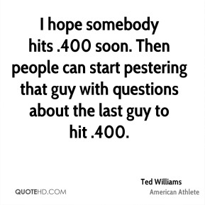 I hope somebody hits .400 soon. Then people can start pestering that guy with questions about the last guy to hit .400.