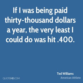 If I was being paid thirty-thousand dollars a year, the very least I could do was hit .400.