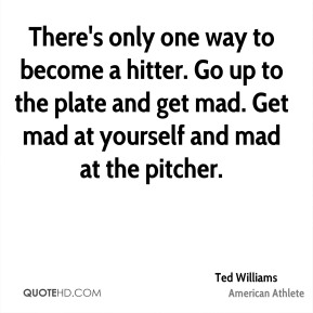 There's only one way to become a hitter. Go up to the plate and get mad. Get mad at yourself and mad at the pitcher.