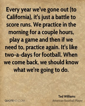 Ted Williams  - Every year we've gone out (to California), it's just a battle to score runs. We practice in the morning for a couple hours, play a game and then if we need to, practice again. It's like two-a-days for football. When we come back, we should know what we're going to do.