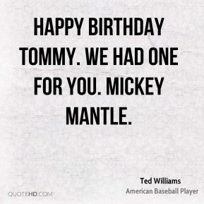 Ted Williams  - Happy Birthday Tommy. We had one for you. Mickey Mantle.