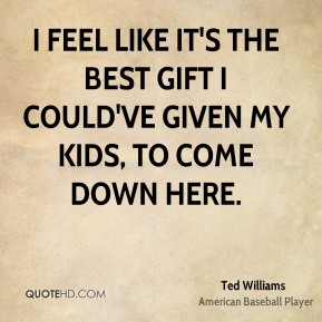 Ted Williams  - I feel like it's the best gift I could've given my kids, to come down here.