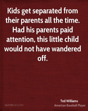 Ted Williams  - Kids get separated from their parents all the time. Had his parents paid attention, this little child would not have wandered off.