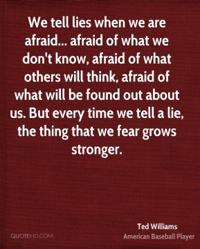 Ted Williams  - We tell lies when we are afraid... afraid of what we don't know, afraid of what others will think, afraid of what will be found out about us. But every time we tell a lie, the thing that we fear grows stronger.