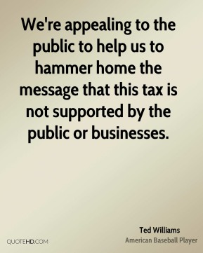 Ted Williams  - We're appealing to the public to help us to hammer home the message that this tax is not supported by the public or businesses.