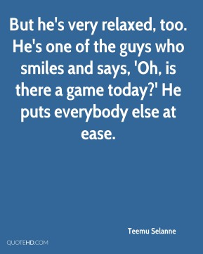 But he's very relaxed, too. He's one of the guys who smiles and says, 'Oh, is there a game today?' He puts everybody else at ease.