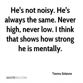 He's not noisy. He's always the same. Never high, never low. I think that shows how strong he is mentally.