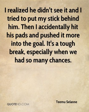 Teemu Selanne  - I realized he didn't see it and I tried to put my stick behind him. Then I accidentally hit his pads and pushed it more into the goal. It's a tough break, especially when we had so many chances.