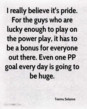 I really believe it's pride. For the guys who are lucky enough to play on the power play, it has to be a bonus for everyone out there. Even one PP goal every day is going to be huge.